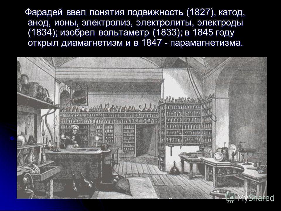 Фарадей ввел понятия подвижность (1827), катод, анод, ионы, электролиз, электролиты, электроды (1834); изобрел вольтаметр (1833); в 1845 году открыл диамагнетизм и в 1847 - парамагнетизма. Фарадей ввел понятия подвижность (1827), катод, анод, ионы, э