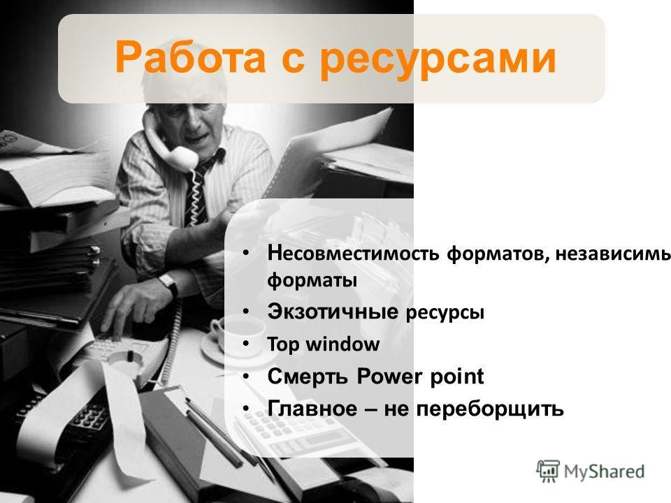 Работа с ресурсами Н есовместимость форматов, независимые форматы Экзотичные ресурсы Top window Смерть Power point Главное – не переборщить