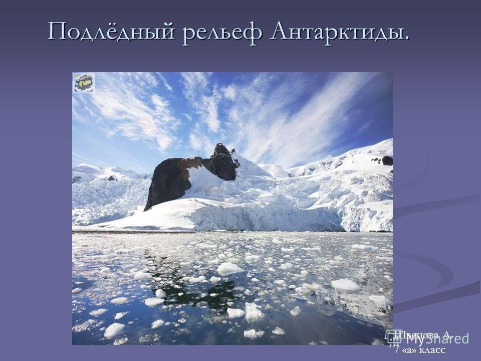 Подлёдный рельеф Антарктиды. Швецова А. 7 «а» класс
