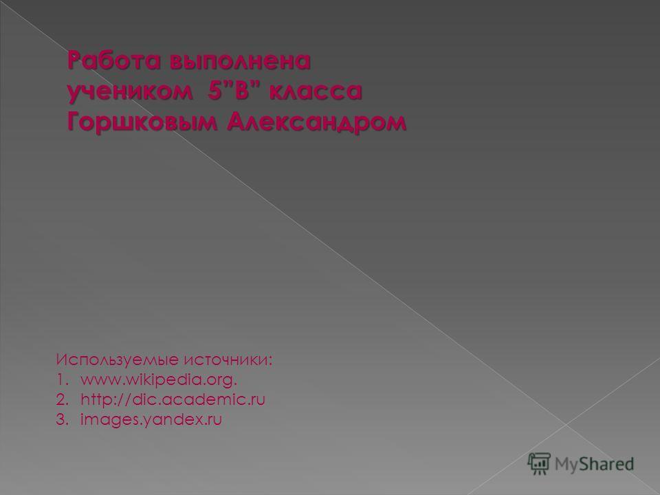Работа выполнена учеником 5В класса Горшковым Александром Используемые источники: 1.www.wikipedia.org. 2.http://dic.academic.ru 3.images.yandex.ru