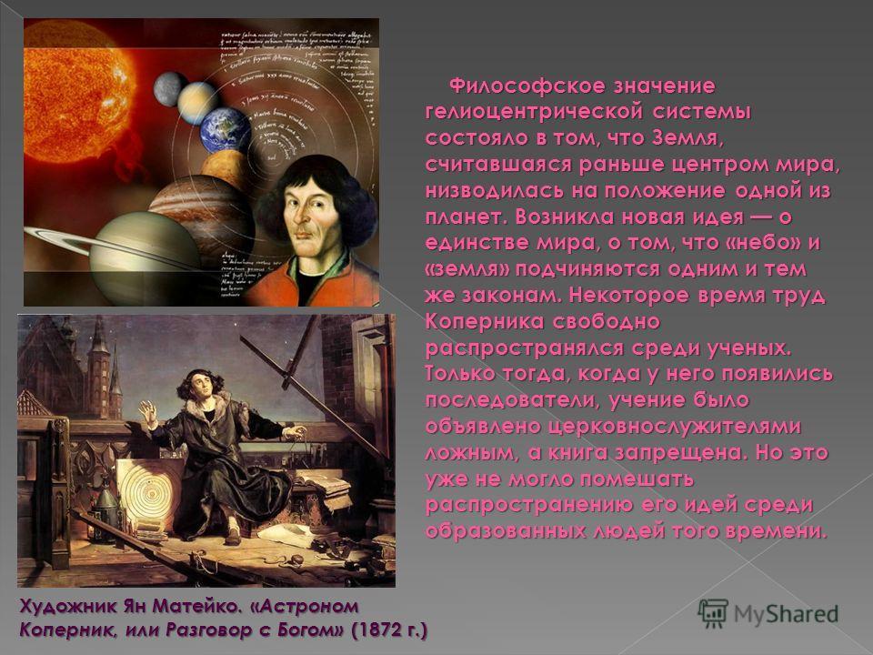 Философское значение гелиоцентрической системы состояло в том, что Земля, считавшаяся раньше центром мира, низводилась на положение одной из планет. Возникла новая идея о единстве мира, о том, что «небо» и «земля» подчиняются одним и тем же законам.