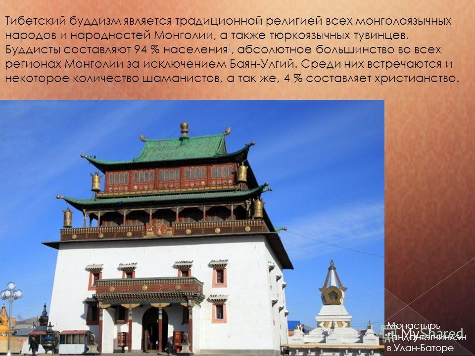 Тибетский буддизм является традиционной религией всех монголоязычных народов и народностей Монголии, а также тюркоязычных тувинцев. Буддисты составляют 94 % населения ], абсолютное большинство во всех регионах Монголии за исключением Баян-Улгий. Сред