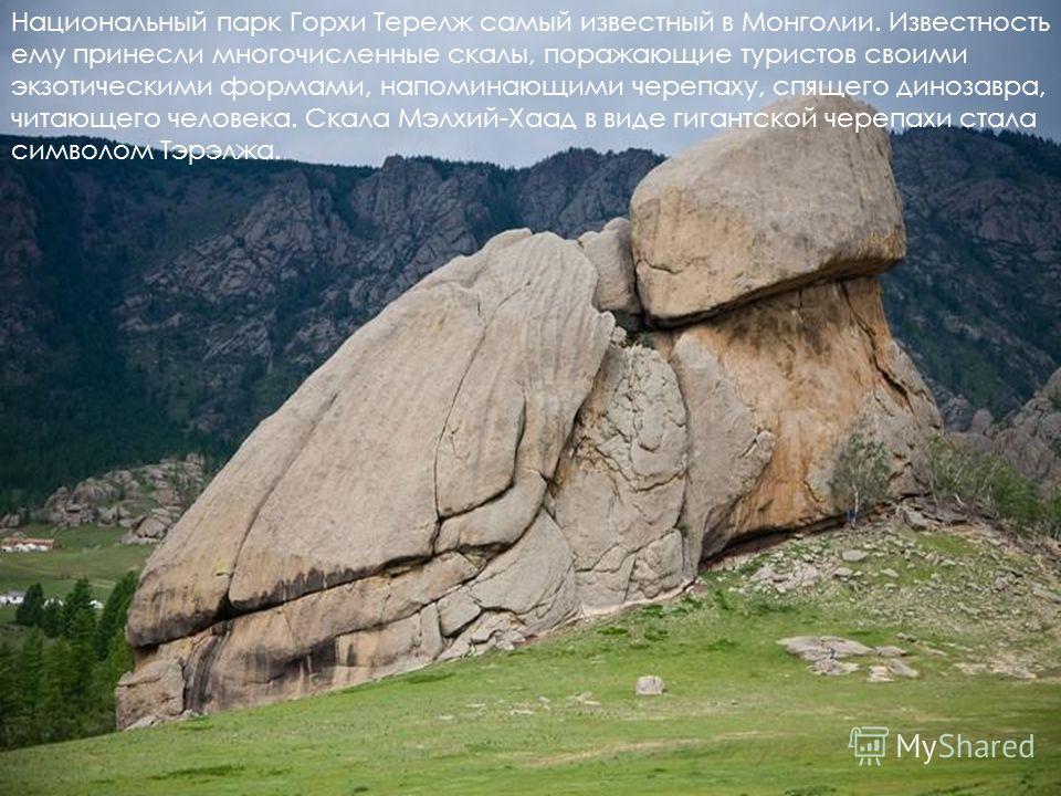 Национальный парк Горхи Терелж самый известный в Монголии. Известность ему принесли многочисленные скалы, поражающие туристов своими экзотическими формами, напоминающими черепаху, спящего динозавра, читающего человека. Скала Мэлхий-Хаад в виде гигант