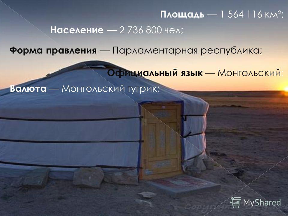 Площадь 1 564 116 км²; Население 2 736 800 чел; Форма правления Парламентарная республика; Официальный язык Монгольский; Валюта Монгольский тугрик;