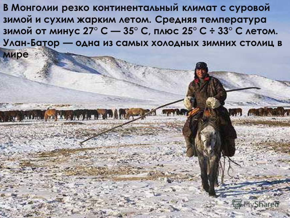 В Монголии резко континентальный климат с суровой зимой и сухим жарким летом. Средняя температура зимой от минус 27° С 35° С, плюс 25° С ÷ 33° С летом. Улан-Батор одна из самых холодных зимних столиц в мире