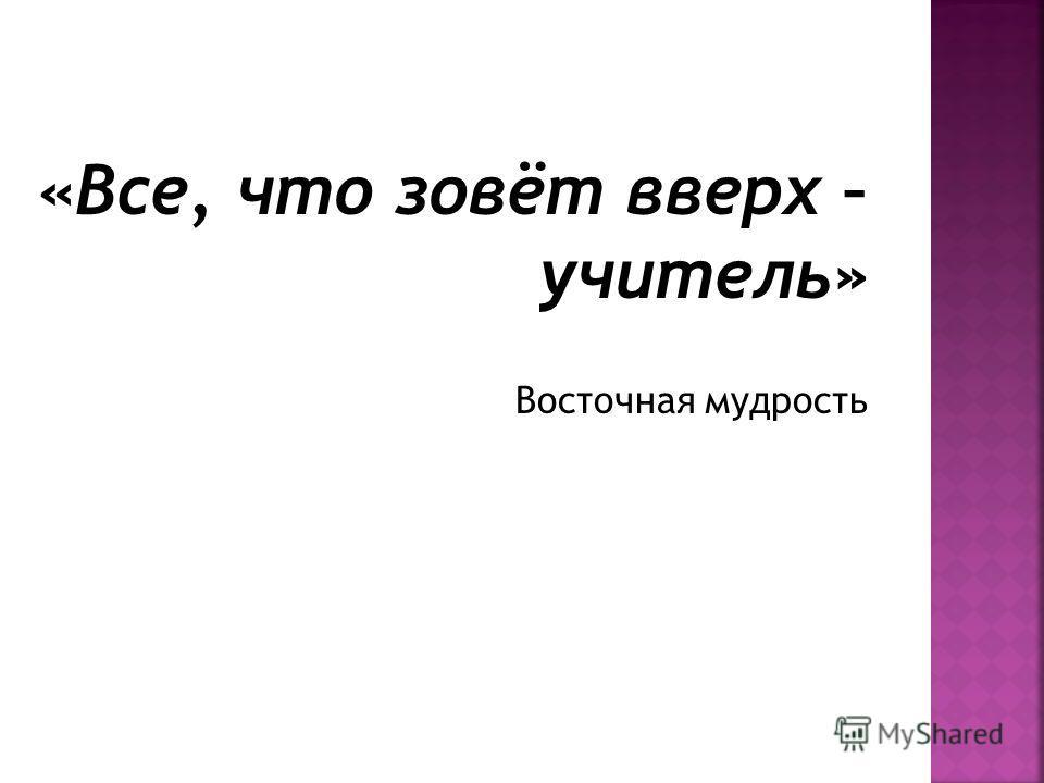 «Все, что зовёт вверх – учитель» Восточная мудрость