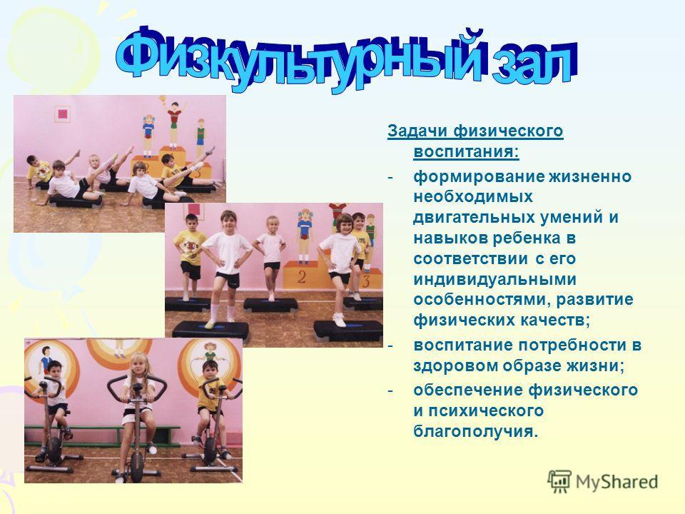 Задачи физического воспитания: -формирование жизненно необходимых двигательных умений и навыков ребенка в соответствии с его индивидуальными особенностями, развитие физических качеств; -воспитание потребности в здоровом образе жизни; -обеспечение физ