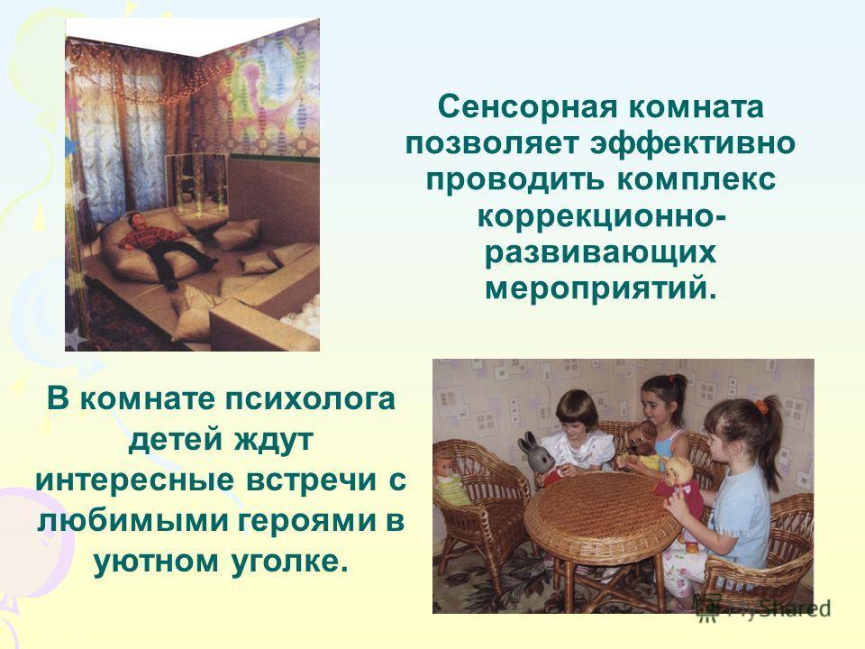 Сенсорная комната позволяет эффективно проводить комплекс коррекционно- развивающих мероприятий. В комнате психолога детей ждут интересные встречи с любимыми героями в уютном уголке.