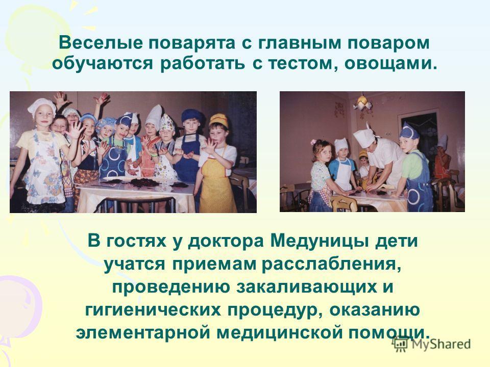 Веселые поварята с главным поваром обучаются работать с тестом, овощами. В гостях у доктора Медуницы дети учатся приемам расслабления, проведению закаливающих и гигиенических процедур, оказанию элементарной медицинской помощи.