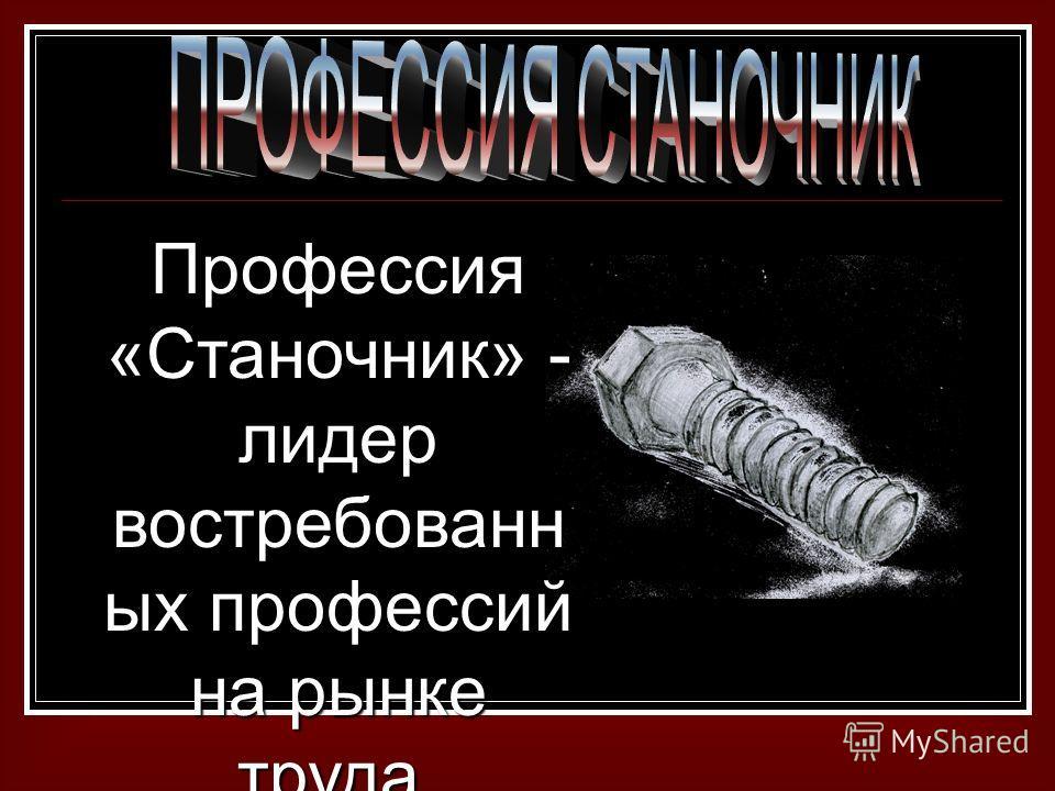 Профессия «Станочник» - лидер востребованн ых профессий на рынке труда.