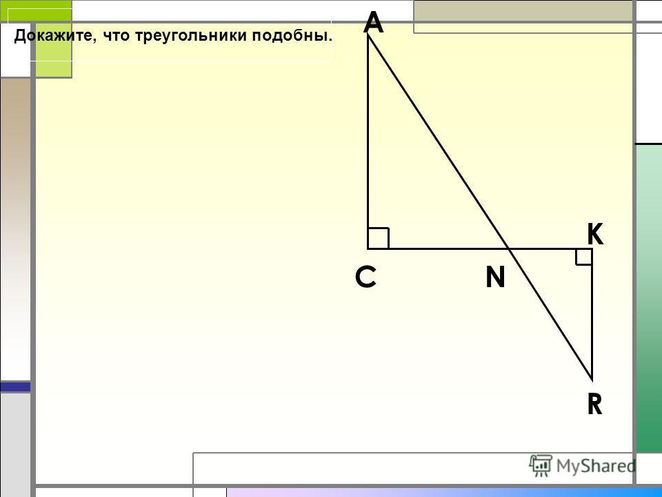 A K C N R Докажите, что треугольники подобны.