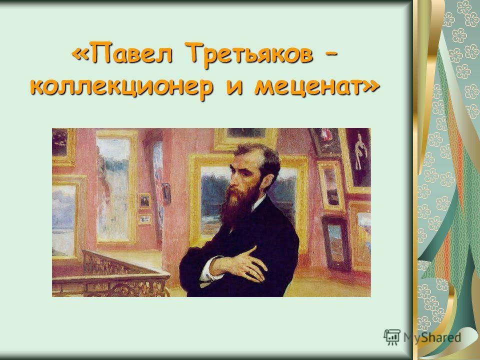 «Павел Третьяков – коллекционер и меценат»