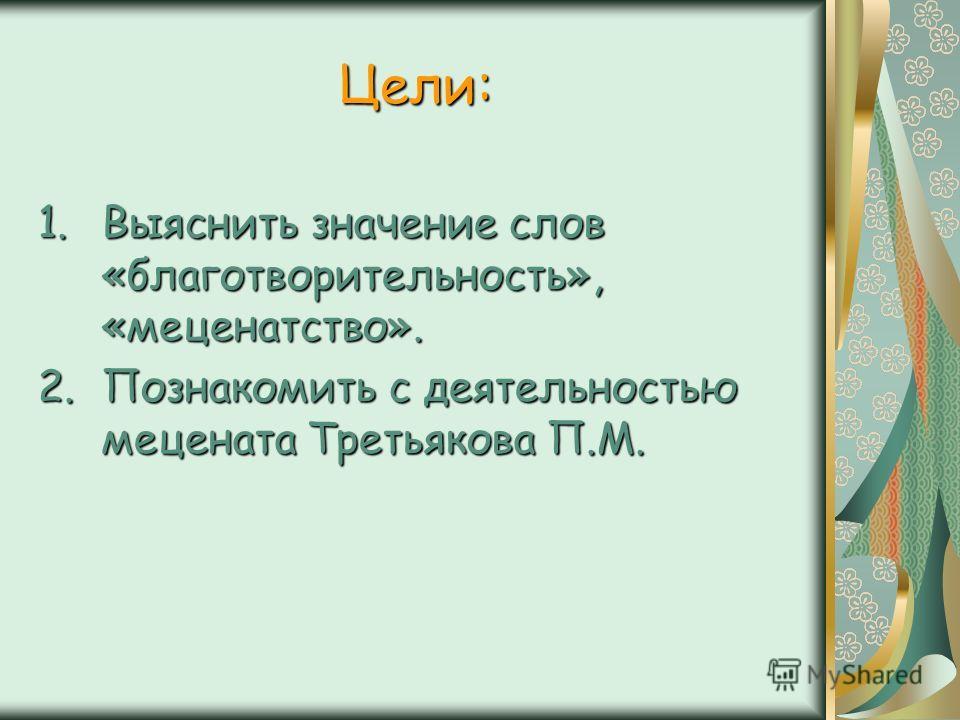 Цели: 1.Выяснить значение слов «благотворительность», «меценатство». 2.Познакомить с деятельностью мецената Третьякова П.М.