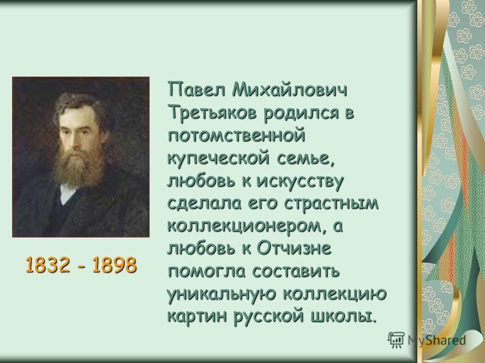 Павел Михайлович Третьяков родился в потомственной купеческой семье, любовь к искусству сделала его страстным коллекционером, а любовь к Отчизне помогла составить уникальную коллекцию картин русской школы. 1832 - 1898