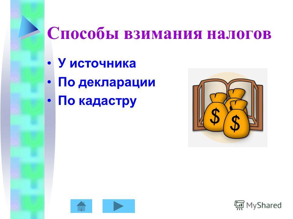 Способы взимания налогов У источника По декларации По кадастру