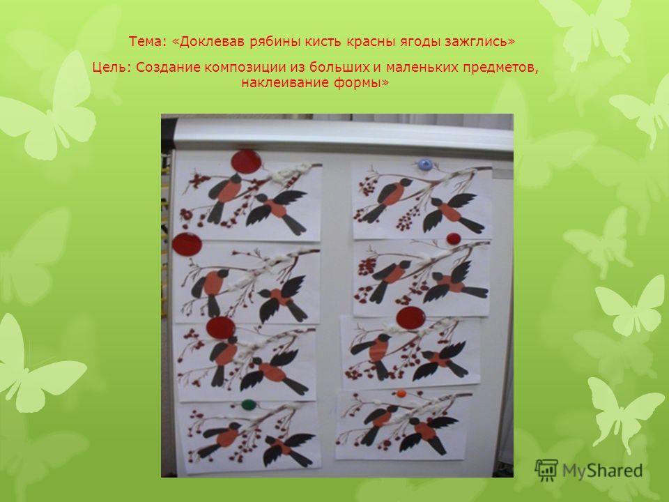 Тема: «Доклевав рябины кисть красны ягоды зажглись» Цель: Создание композиции из больших и маленьких предметов, наклеивание формы»
