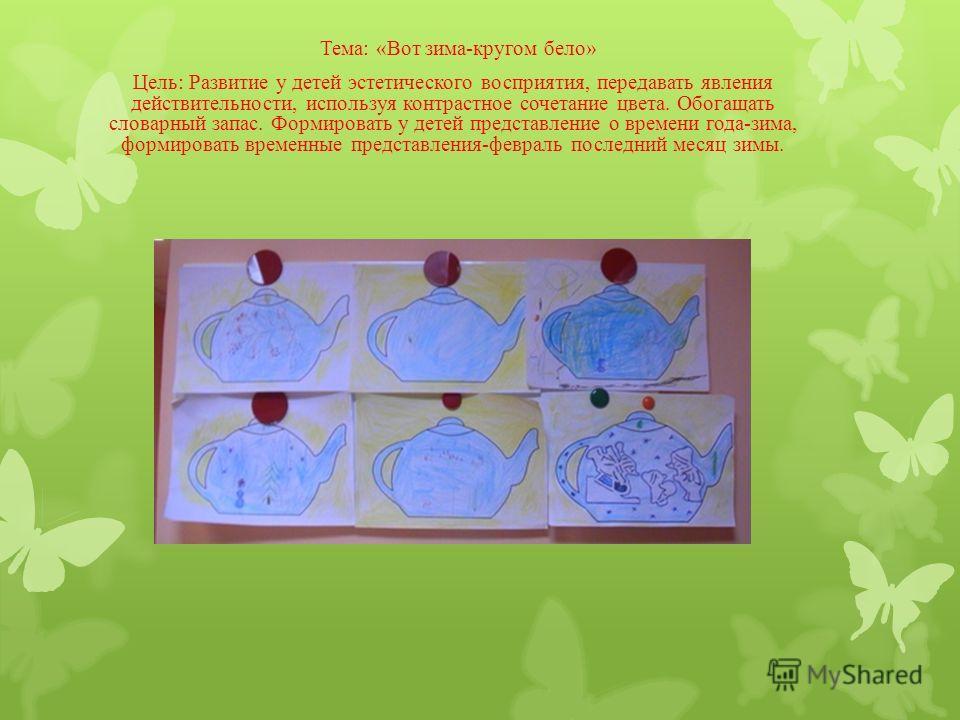 Тема: «Вот зима-кругом бело» Цель: Развитие у детей эстетического восприятия, передавать явления действительности, используя контрастное сочетание цвета. Обогащать словарный запас. Формировать у детей представление о времени года-зима, формировать вр