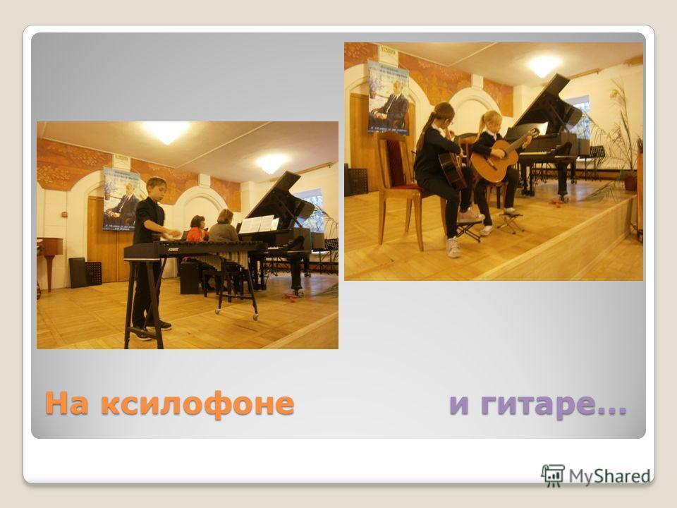 На ксилофоне и гитаре…