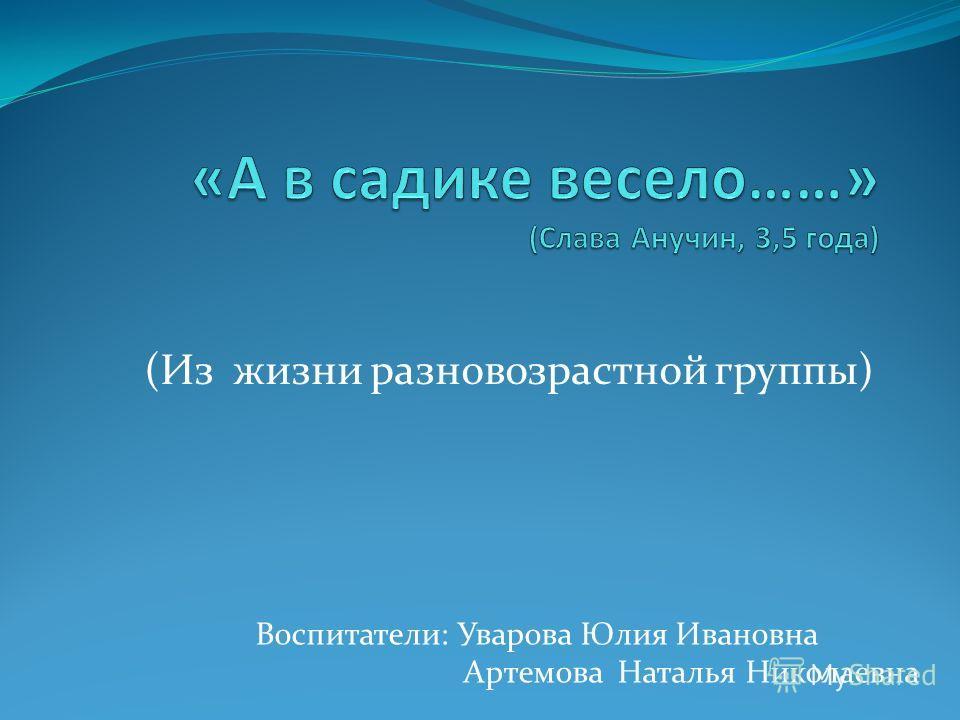 (Из жизни разновозрастной группы) Воспитатели: Уварова Юлия Ивановна Артемова Наталья Николаевна