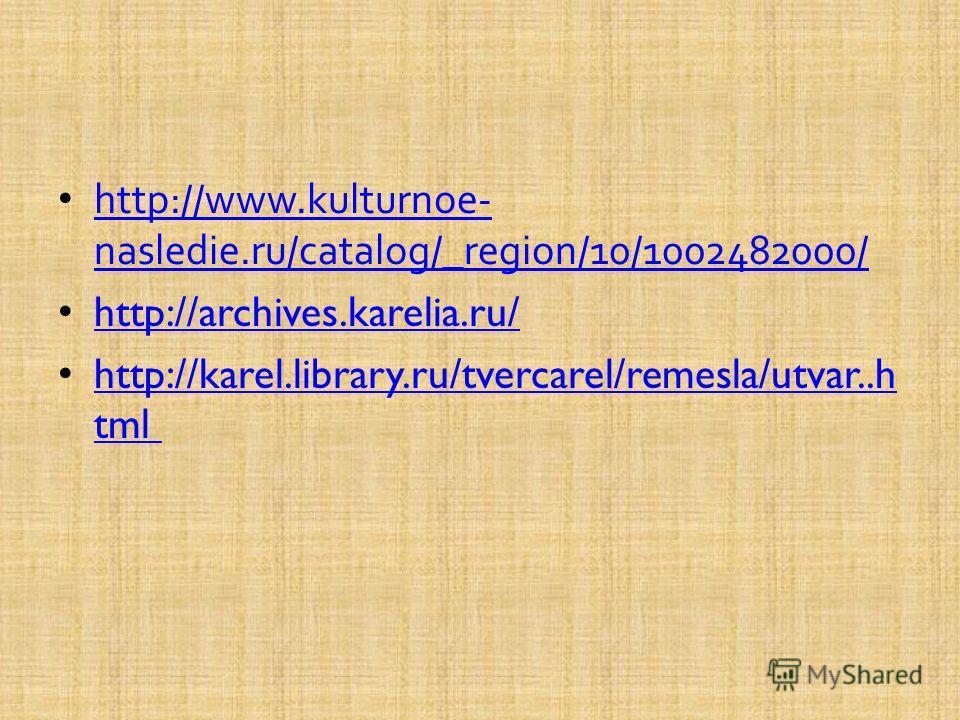 http://www.kulturnoe- nasledie.ru/catalog/_region/10/1002482000/ http://www.kulturnoe- nasledie.ru/catalog/_region/10/1002482000/ http://archives.karelia.ru/ http://karel.library.ru/tvercarel/remesla/utvar..h tml http://karel.library.ru/tvercarel/rem