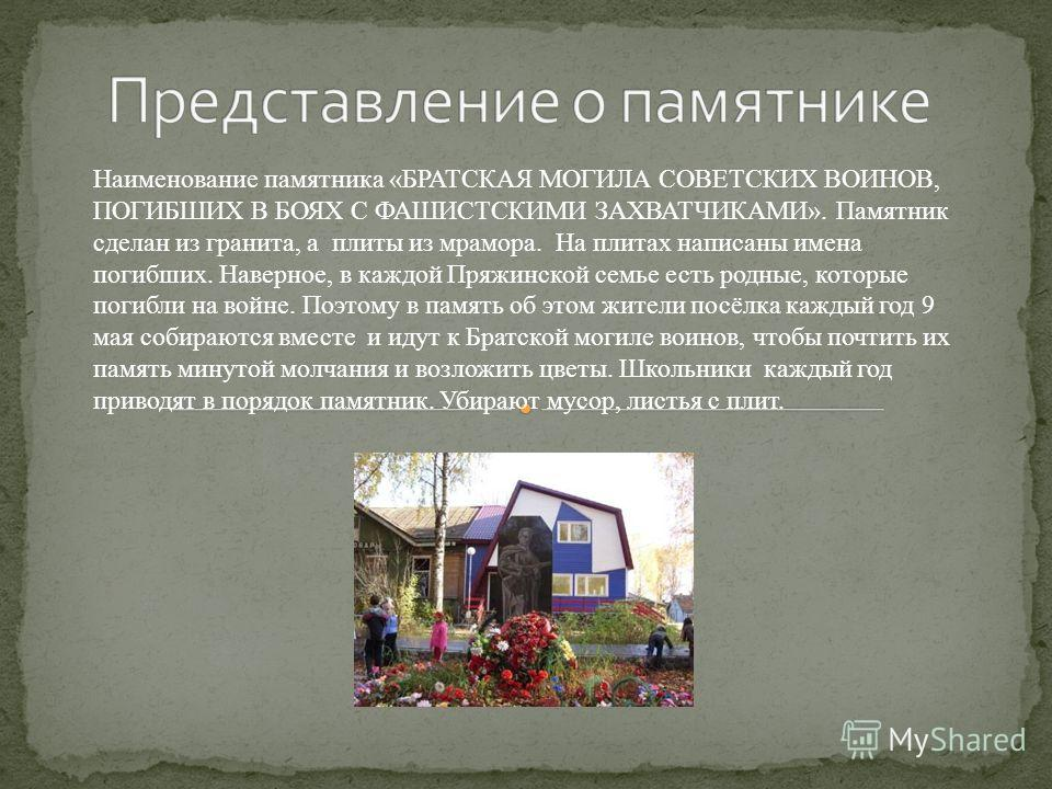 Наименование памятника «БРАТСКАЯ МОГИЛА СОВЕТСКИХ ВОИНОВ, ПОГИБШИХ В БОЯХ С ФАШИСТСКИМИ ЗАХВАТЧИКАМИ». Памятник сделан из гранита, а плиты из мрамора. На плитах написаны имена погибших. Наверное, в каждой Пряжинской семье есть родные, которые погибли