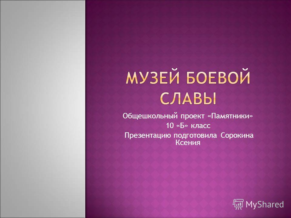 Общешкольный проект «Памятники» 10 «Б» класс Презентацию подготовила Сорокина Ксения