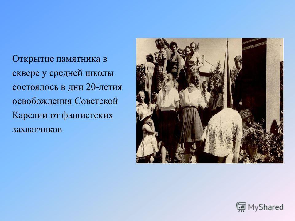 Открытие памятника в сквере у средней школы состоялось в дни 20-летия освобождения Советской Карелии от фашистских захватчиков