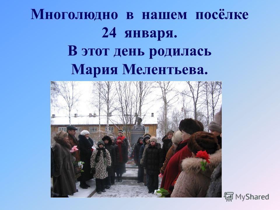 Многолюдно в нашем посёлке 24 января. В этот день родилась Мария Мелентьева.