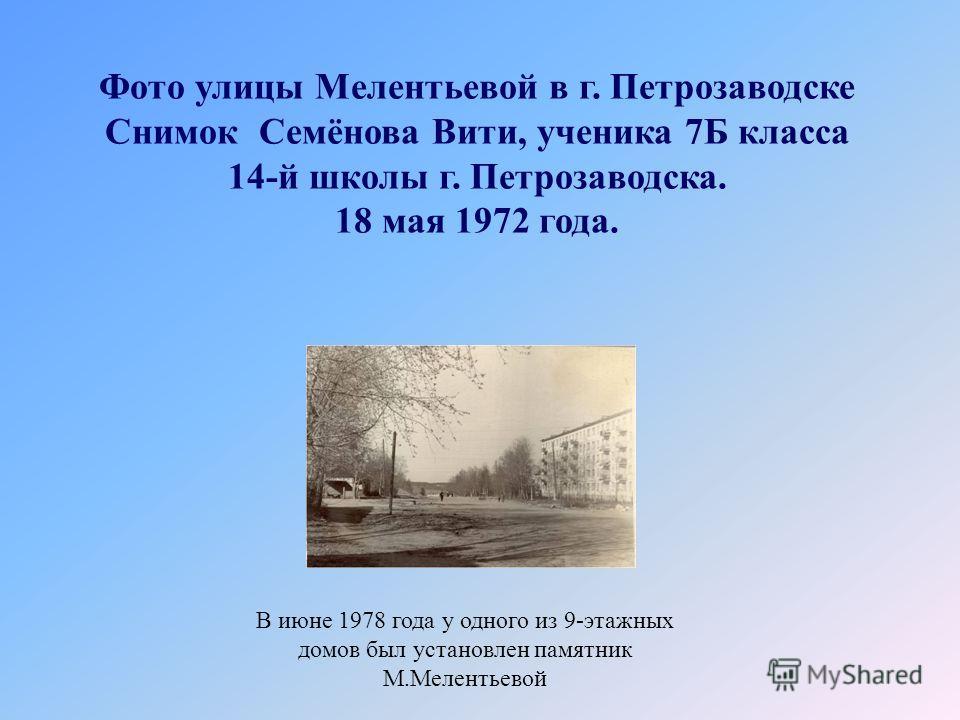 Фото улицы Мелентьевой в г. Петрозаводске Снимок Семёнова Вити, ученика 7Б класса 14-й школы г. Петрозаводска. 18 мая 1972 года. В июне 1978 года у одного из 9-этажных домов был установлен памятник М.Мелентьевой