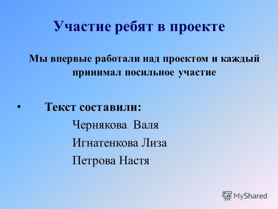 Участие ребят в проекте Мы впервые работали над проектом и каждый принимал посильное участие Текст составили: Чернякова Валя Игнатенкова Лиза Петрова Настя