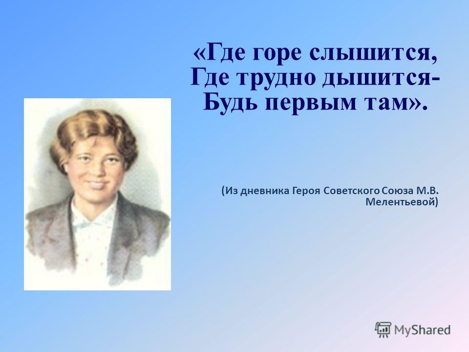 «Где горе слышится, Где трудно дышится- Будь первым там». (Из дневника Героя Советского Союза М.В. Мелентьевой)