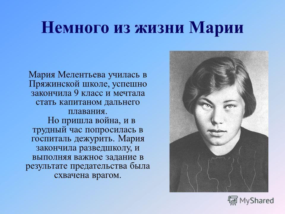 Немного из жизни Марии Мария Мелентьева училась в Пряжинской школе, успешно закончила 9 класс и мечтала стать капитаном дальнего плавания. Но пришла война, и в трудный час попросилась в госпиталь дежурить. Мария закончила разведшколу, и выполняя важн