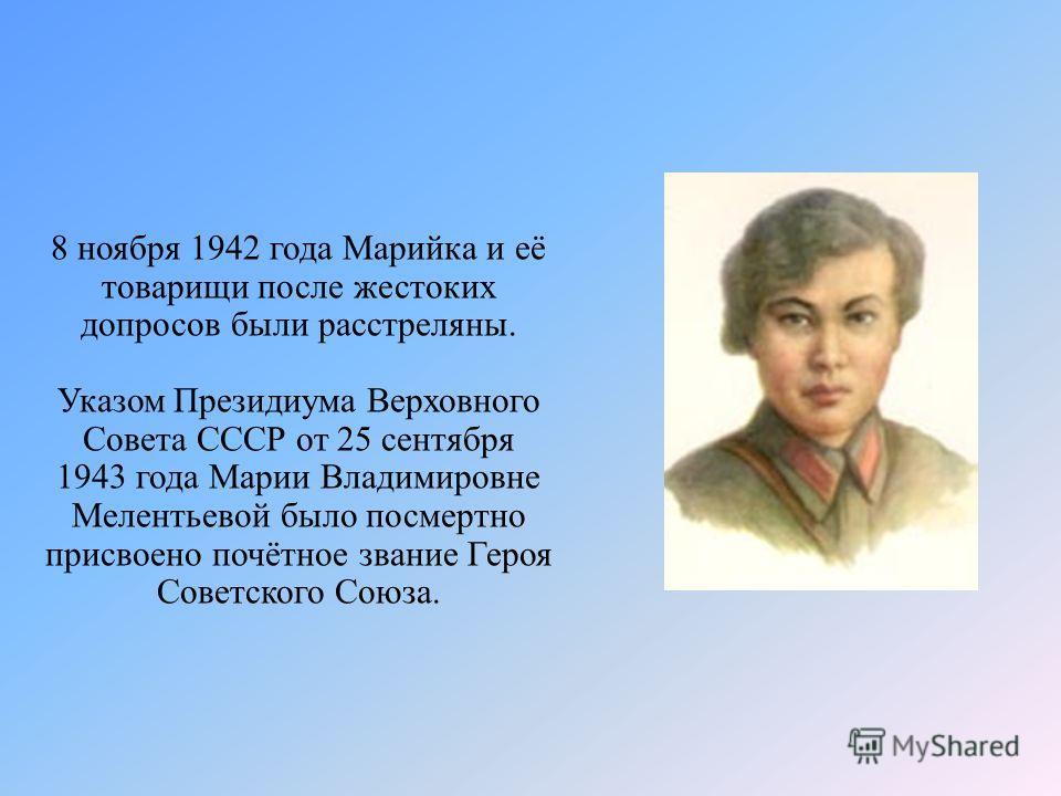8 ноября 1942 года Марийка и её товарищи после жестоких допросов были расстреляны. Указом Президиума Верховного Совета СССР от 25 сентября 1943 года Марии Владимировне Мелентьевой было посмертно присвоено почётное звание Героя Советского Союза.