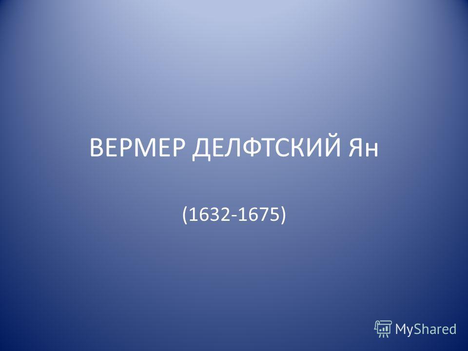 ВЕРМЕР ДЕЛФТСКИЙ Ян (1632-1675)