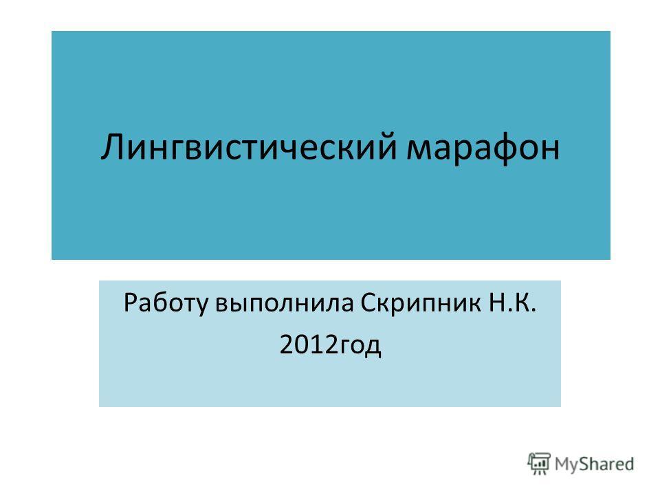 Лингвистический марафон Работу выполнила Скрипник Н.К. 2012год