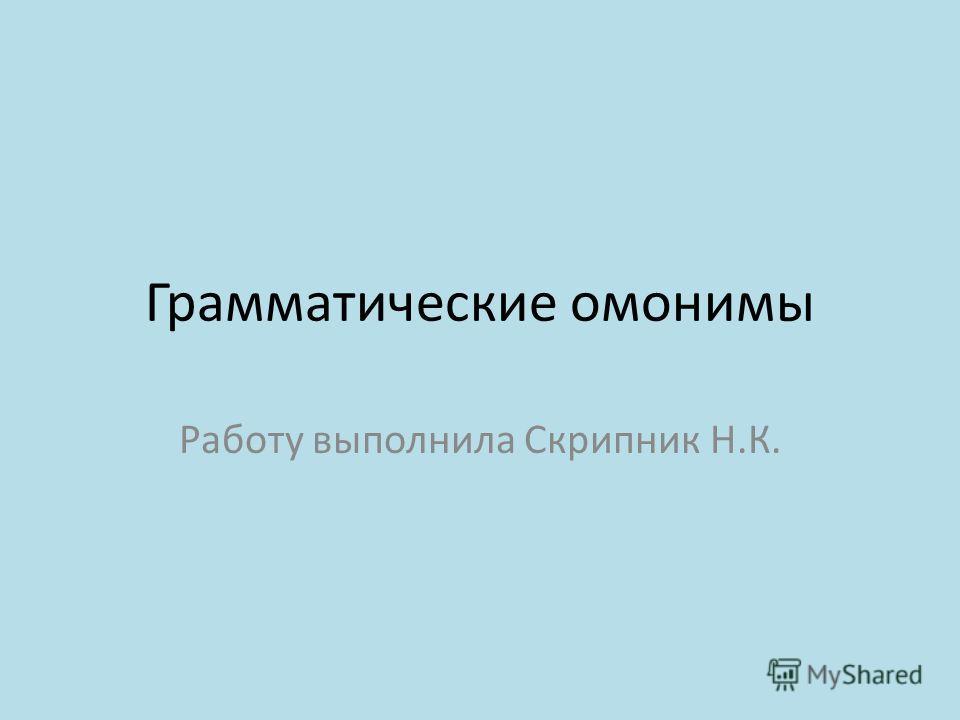 Грамматические омонимы Работу выполнила Скрипник Н.К.