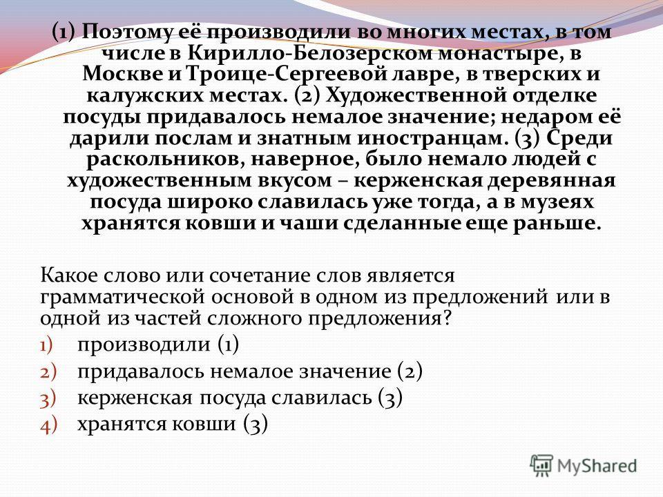 (1) Поэтому её производили во многих местах, в том числе в Кирилло-Белозерском монастыре, в Москве и Троице-Сергеевой лавре, в тверских и калужских местах. (2) Художественной отделке посуды придавалось немалое значение; недаром её дарили послам и зна