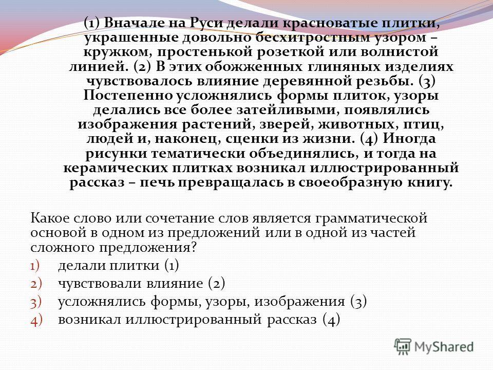 (1) Вначале на Руси делали красноватые плитки, украшенные довольно бесхитростным узором – кружком, простенькой розеткой или волнистой линией. (2) В этих обожженных глиняных изделиях чувствовалось влияние деревянной резьбы. (3) Постепенно усложнялись