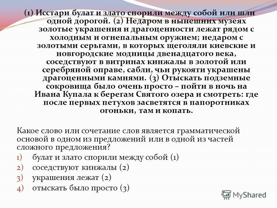 (1) Исстари булат и злато спорили между собой или шли одной дорогой. (2) Недаром в нынешних музеях золотые украшения и драгоценности лежат рядом с холодным и огнепальным оружием; недаром с золотыми серьгами, в которых щеголяли киевские и новгородские