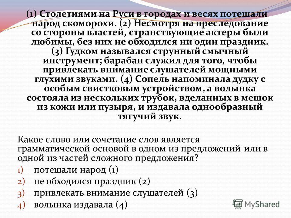(1) Столетиями на Руси в городах и весях потешали народ скоморохи. (2) Несмотря на преследование со стороны властей, странствующие актеры были любимы, без них не обходился ни один праздник. (3) Гудком назывался струнный смычный инструмент; барабан сл