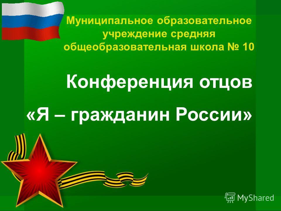 Муниципальное образовательное учреждение средняя общеобразовательная школа 10 Конференция отцов «Я – гражданин России»