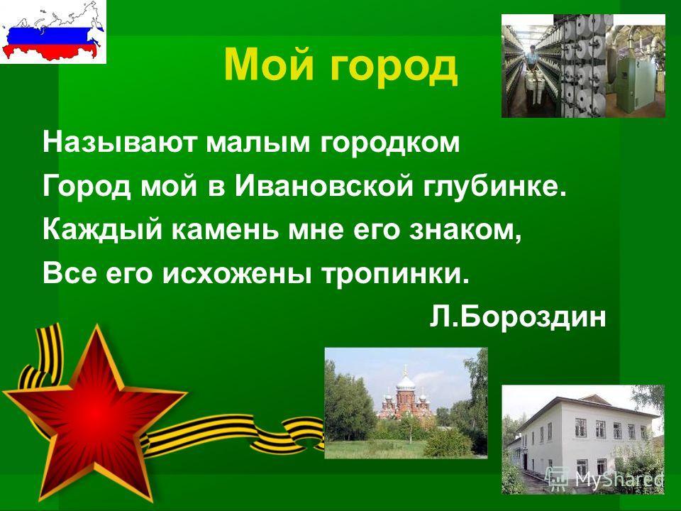 Мой город Называют малым городком Город мой в Ивановской глубинке. Каждый камень мне его знаком, Все его исхожены тропинки. Л.Бороздин