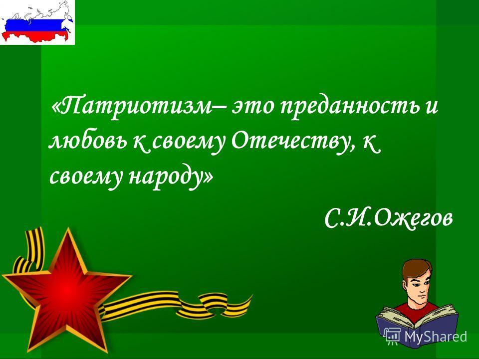 «Патриотизм– это преданность и любовь к своему Отечеству, к своему народу» С.И.Ожегов