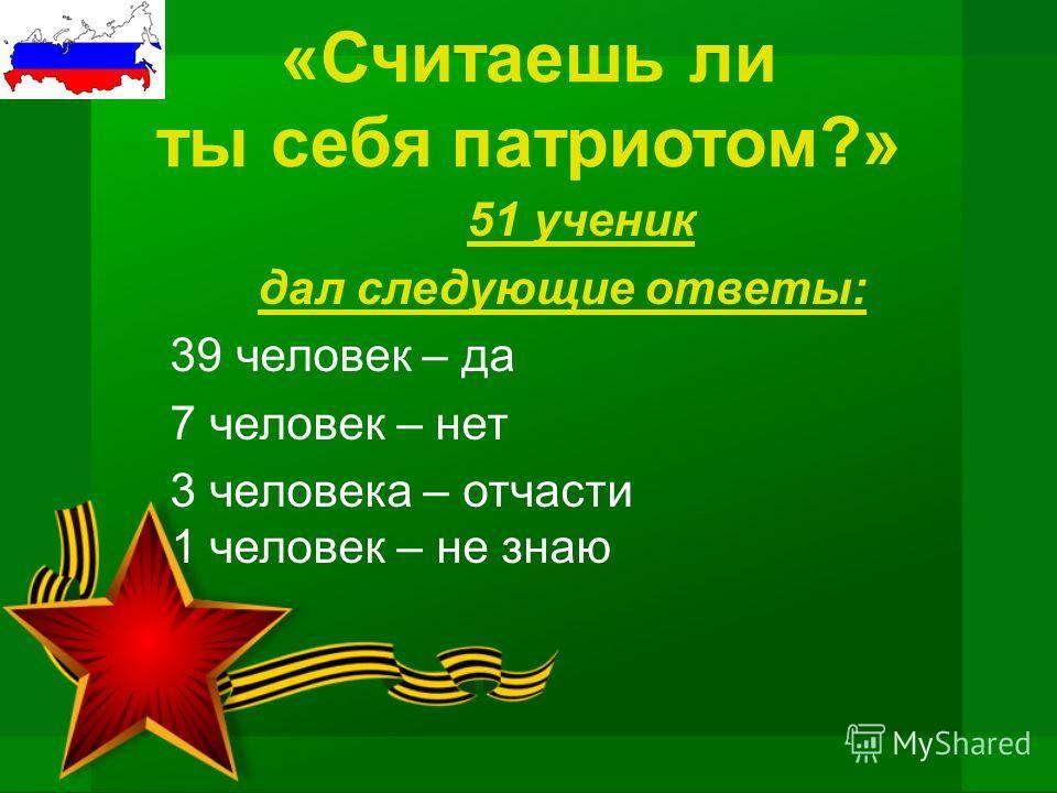 «Считаешь ли ты себя патриотом?» 51 ученик дал следующие ответы: 39 человек – да 7 человек – нет 3 человека – отчасти 1 человек – не знаю