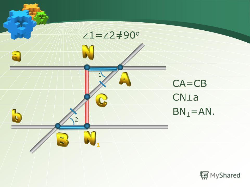1 2 1= 2=90 о СА=СВ СN a ВN 1 =АN. 1