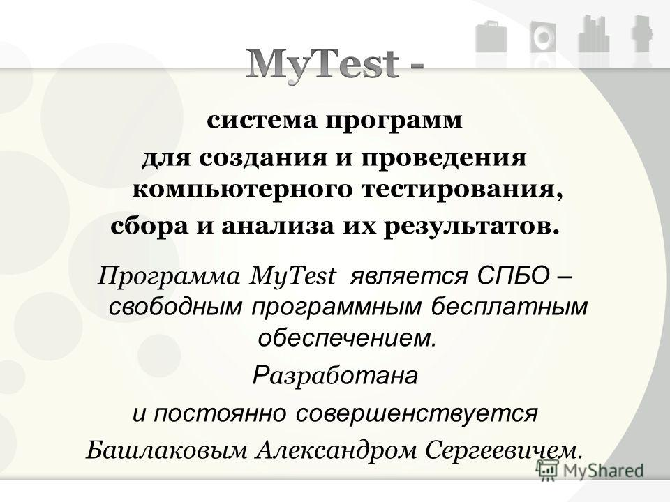 система программ для создания и проведения компьютерного тестирования, сбора и анализа их результатов. Программа MyTest является СПБО – свободным программным бесплатным обеспечением. Р азраб отана и постоянно совершенствуется Башлаковым Александром С