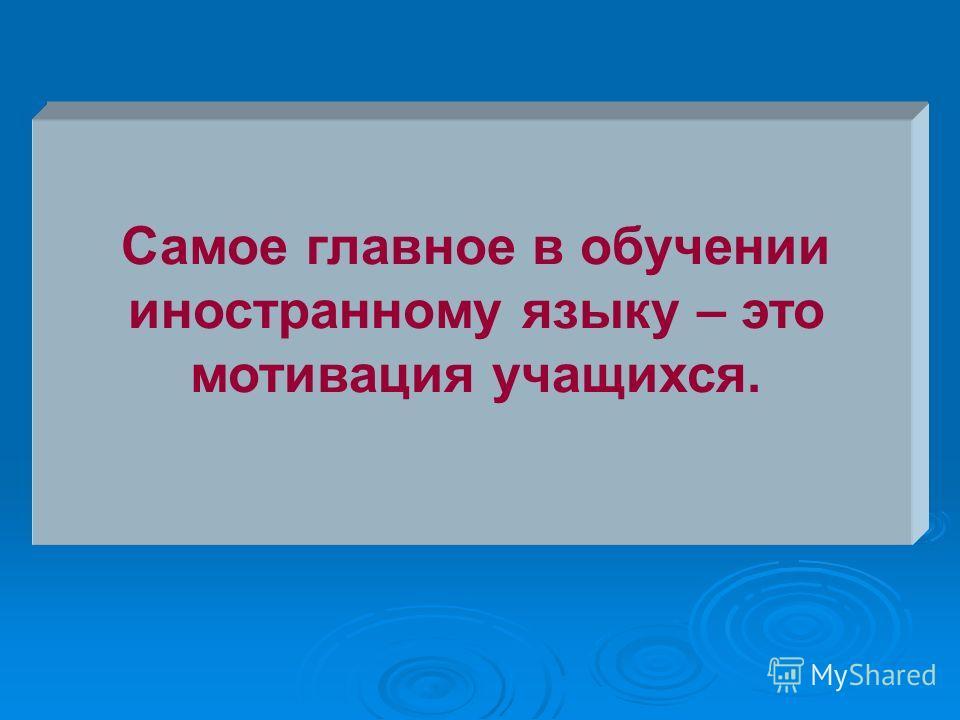 Самое главное в обучении иностранному языку – это мотивация учащихся.