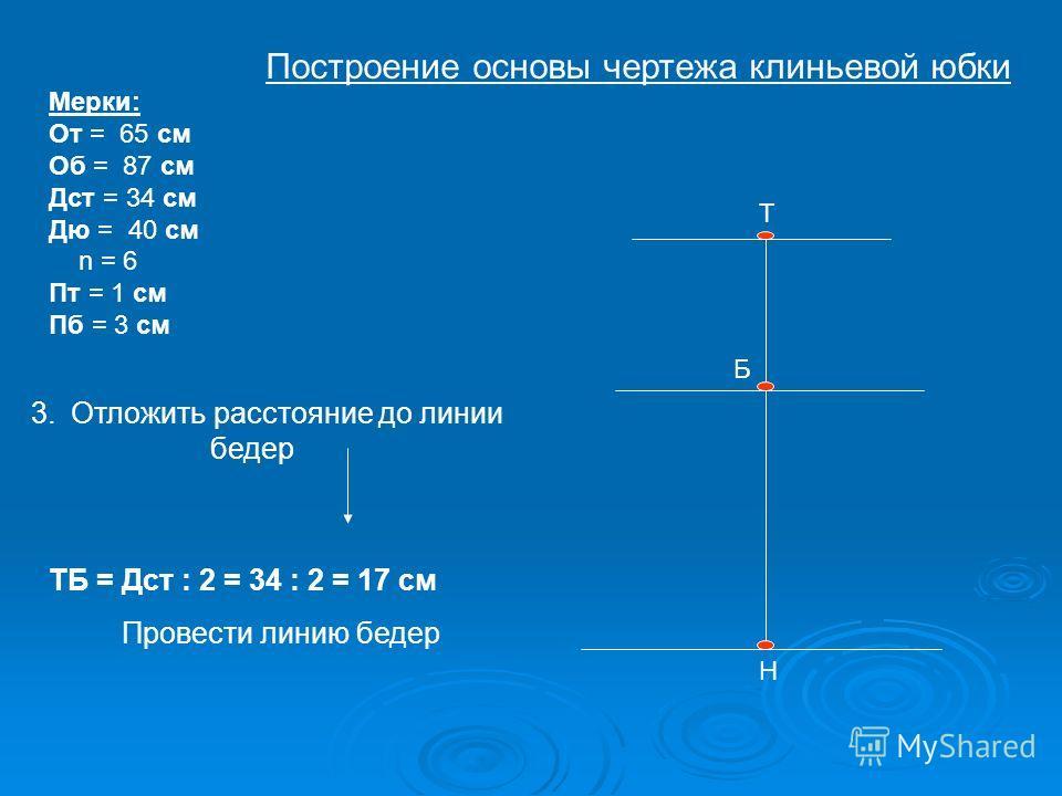 Т Б Н Мерки: От = 65 см Об = 87 см Дст = 34 см Дю = 40 см n = 6 Пт = 1 см Пб = 3 см 3.Отложить расстояние до линии бедер ТБ = Дст : 2 = 34 : 2 = 17 см Провести линию бедер Построение основы чертежа клиньевой юбки