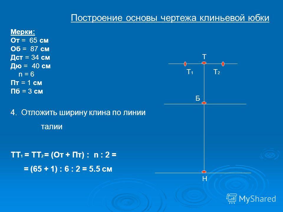 Т Б Н Т1Т1 Т2Т2 Мерки: От = 65 см Об = 87 см Дст = 34 см Дю = 40 см n = 6 Пт = 1 см Пб = 3 см 4.Отложить ширину клина по линии талии ТТ 1 = ТТ 2 = (От + Пт) : n : 2 = = (65 + 1) : 6 : 2 = 5.5 см Построение основы чертежа клиньевой юбки