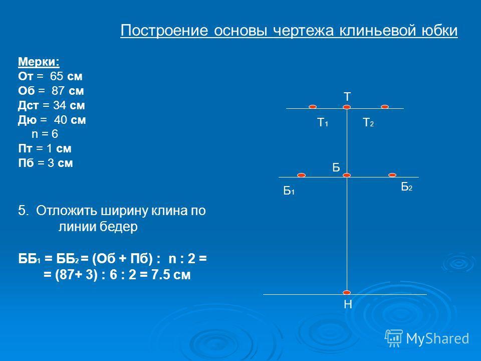 Т Б Н Т1Т1 Т2Т2 Б1Б1 Б2Б2 Мерки: От = 65 см Об = 87 см Дст = 34 см Дю = 40 см n = 6 Пт = 1 см Пб = 3 см 5.Отложить ширину клина по линии бедер ББ 1 = ББ 2 = (Об + Пб) : n : 2 = = (87+ 3) : 6 : 2 = 7.5 см Построение основы чертежа клиньевой юбки